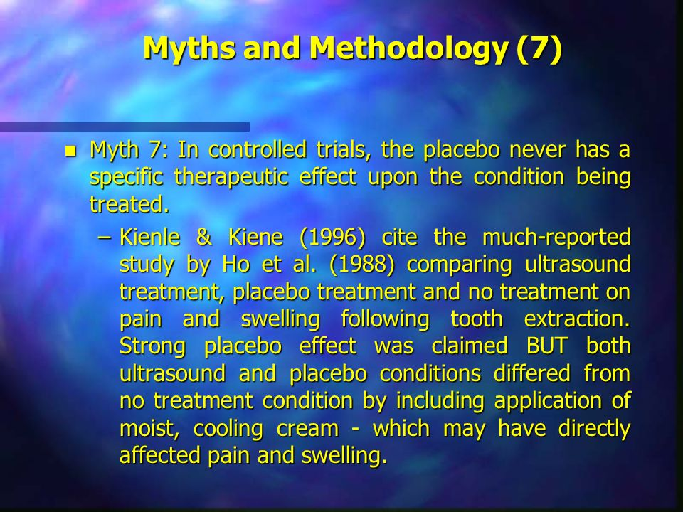 Myths and Methodology (7) n Myth 7: In controlled trials, the placebo never has a specific therapeutic effect upon the condition being treated. –Kienl