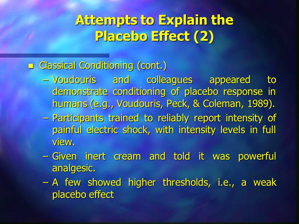 Attempts to Explain the Placebo Effect (2) n Classical Conditioning (cont.) –Voudouris and colleagues appeared to demonstrate conditioning of placebo