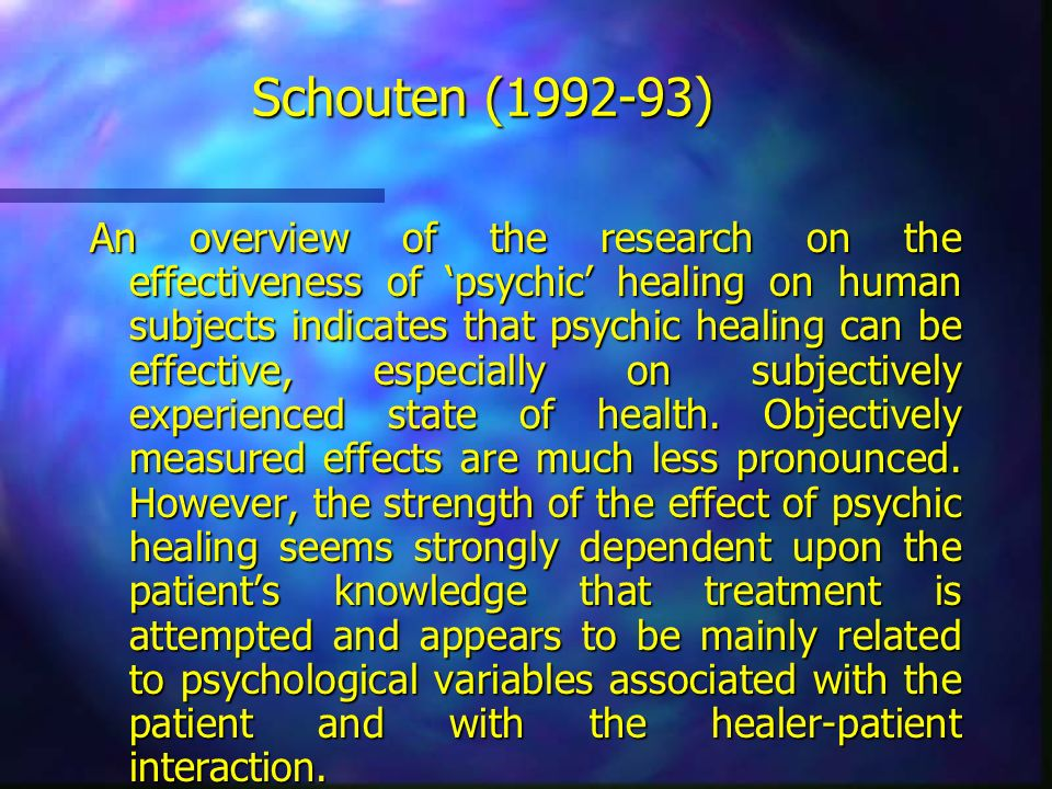 Schouten (1992-93) An overview of the research on the effectiveness of psychic healing on human subjects indicates that psychic healing can be effecti