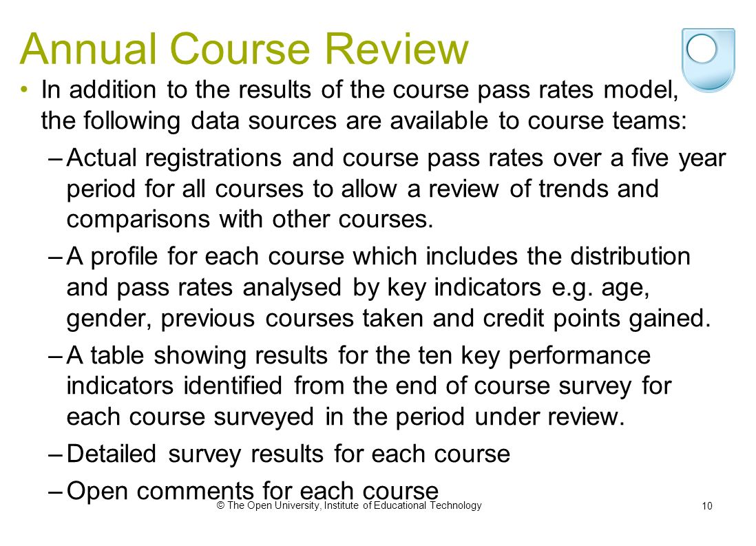 © The Open University, Institute of Educational Technology 10 Annual Course Review In addition to the results of the course pass rates model, the following data sources are available to course teams: –Actual registrations and course pass rates over a five year period for all courses to allow a review of trends and comparisons with other courses.