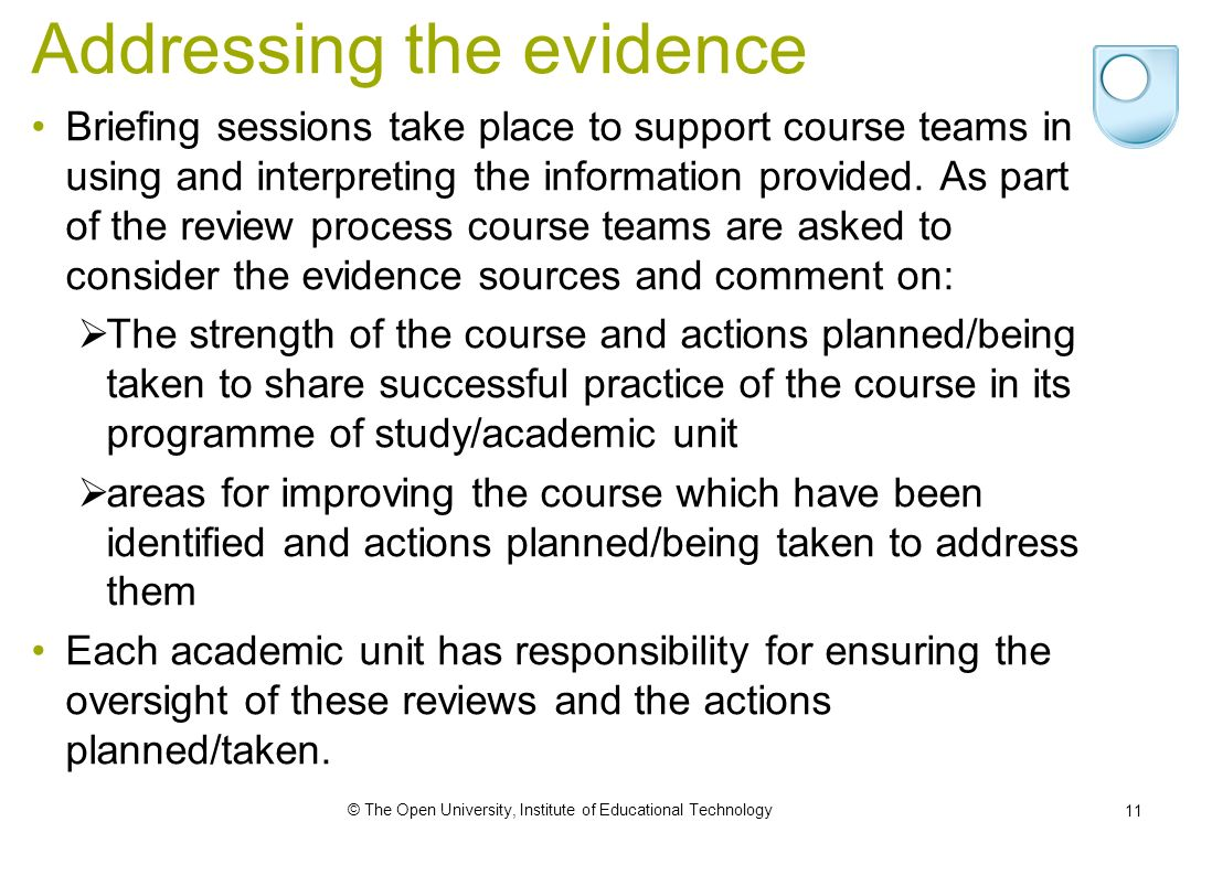 © The Open University, Institute of Educational Technology 11 Addressing the evidence Briefing sessions take place to support course teams in using and interpreting the information provided.