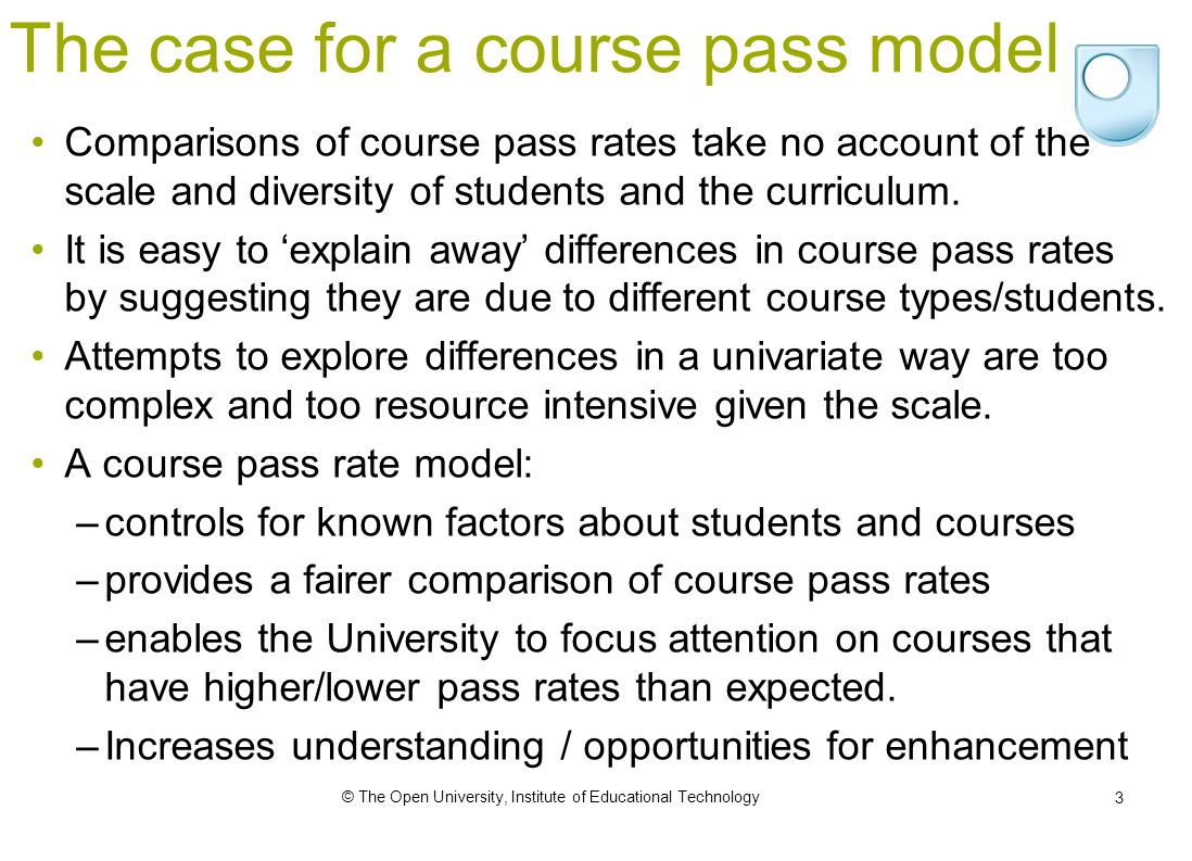 © The Open University, Institute of Educational Technology 3 The case for a course pass model Comparisons of course pass rates take no account of the scale and diversity of students and the curriculum.
