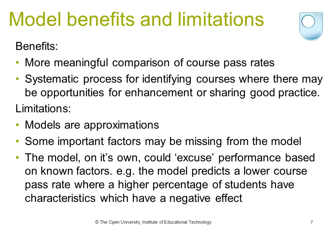 © The Open University, Institute of Educational Technology 7 Model benefits and limitations Benefits: More meaningful comparison of course pass rates Systematic process for identifying courses where there may be opportunities for enhancement or sharing good practice.