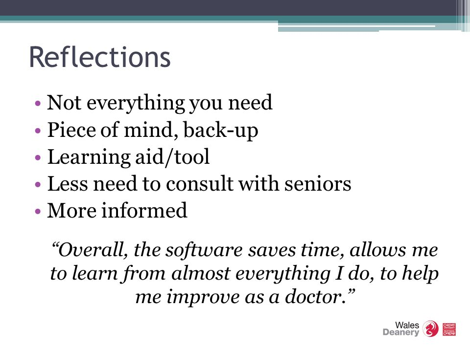 Reflections Not everything you need Piece of mind, back-up Learning aid/tool Less need to consult with seniors More informed Overall, the software saves time, allows me to learn from almost everything I do, to help me improve as a doctor.
