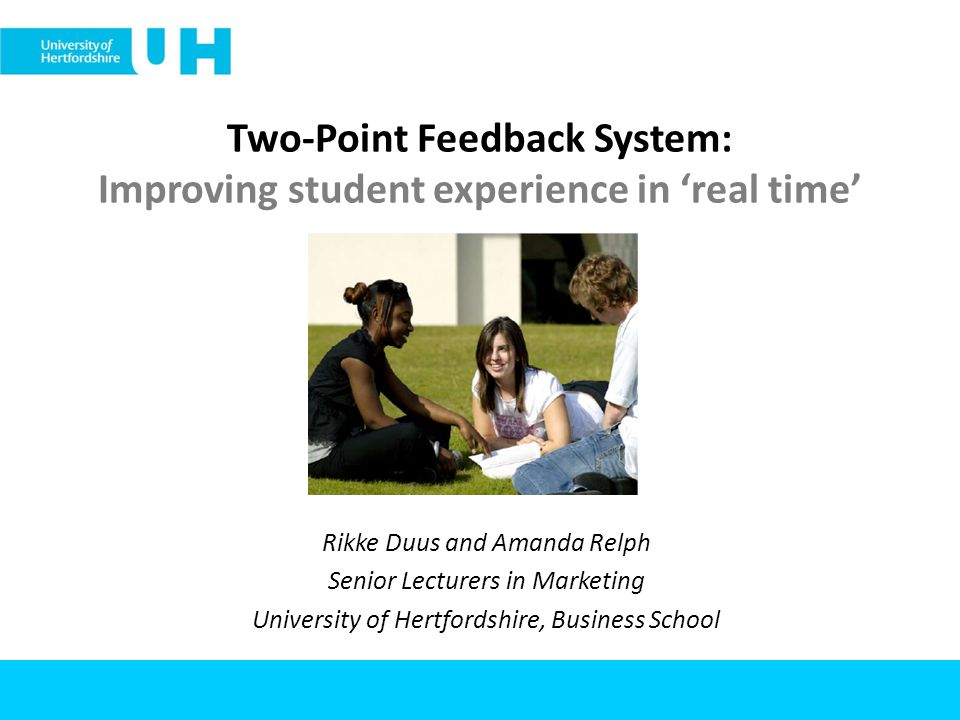 Two-Point Feedback System: Improving student experience in real time Rikke Duus and Amanda Relph Senior Lecturers in Marketing University of Hertfordshire, Business School