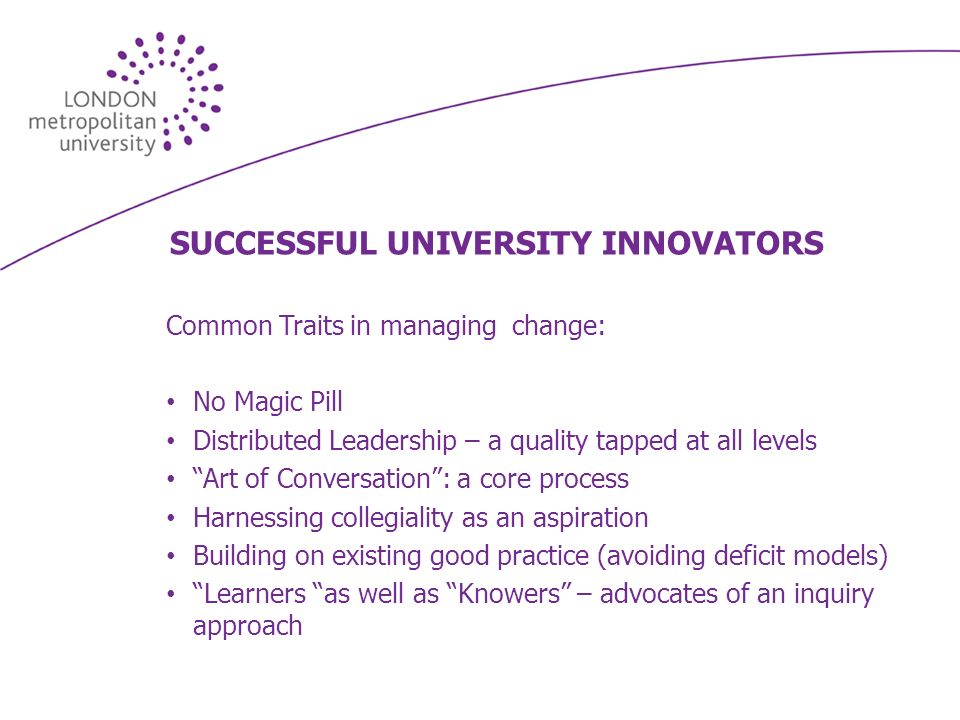 SUCCESSFUL UNIVERSITY INNOVATORS Common Traits in managing change: No Magic Pill Distributed Leadership – a quality tapped at all levels Art of Conversation: a core process Harnessing collegiality as an aspiration Building on existing good practice (avoiding deficit models) Learners as well as Knowers – advocates of an inquiry approach