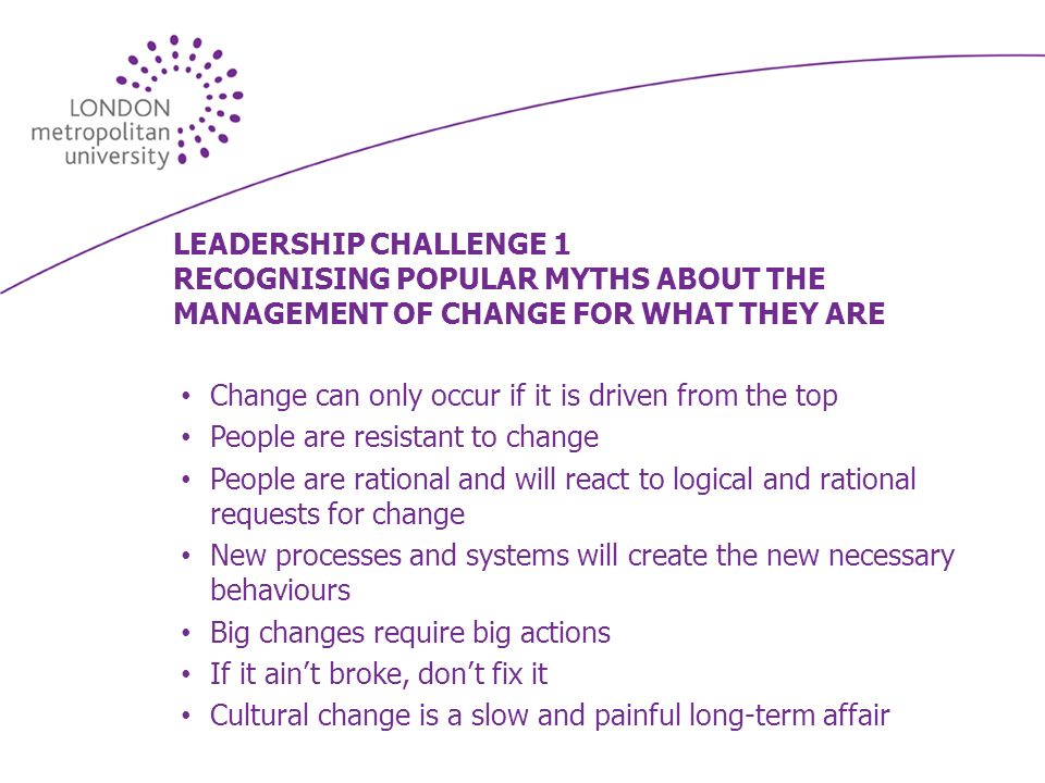 LEADERSHIP CHALLENGE 1 RECOGNISING POPULAR MYTHS ABOUT THE MANAGEMENT OF CHANGE FOR WHAT THEY ARE Change can only occur if it is driven from the top People are resistant to change People are rational and will react to logical and rational requests for change New processes and systems will create the new necessary behaviours Big changes require big actions If it aint broke, dont fix it Cultural change is a slow and painful long-term affair