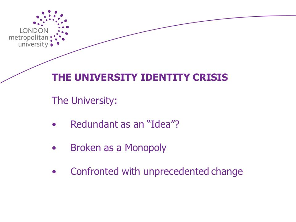 THE UNIVERSITY IDENTITY CRISIS The University: Redundant as an Idea? Broken as a Monopoly Confronted with unprecedented change