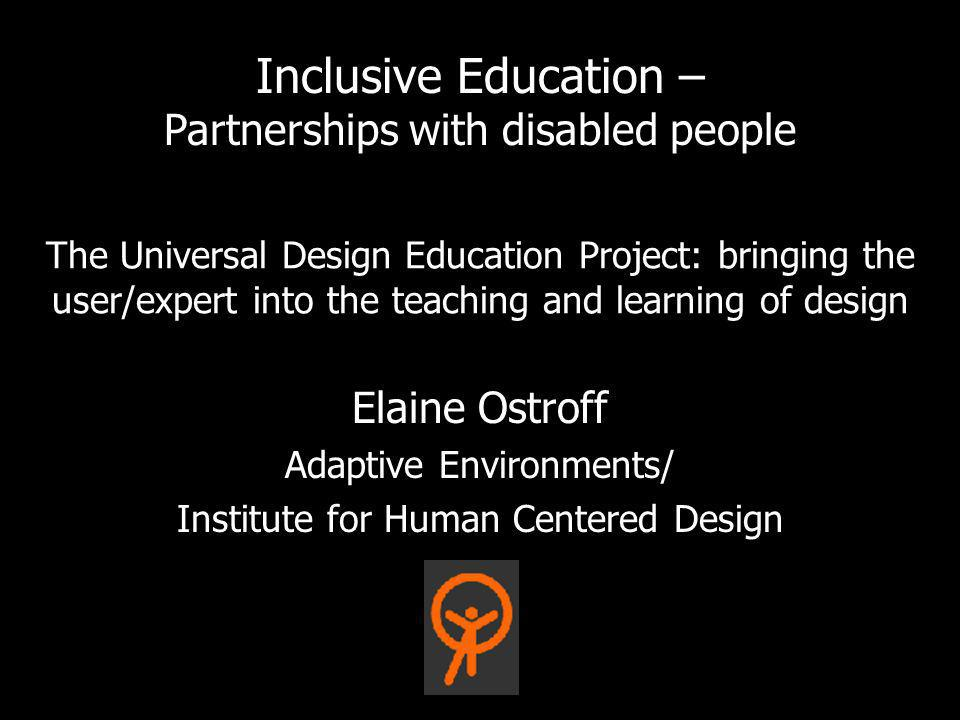 The Universal Design Education Project: bringing the user/expert into the teaching and learning of design Elaine Ostroff Adaptive Environments/ Instit