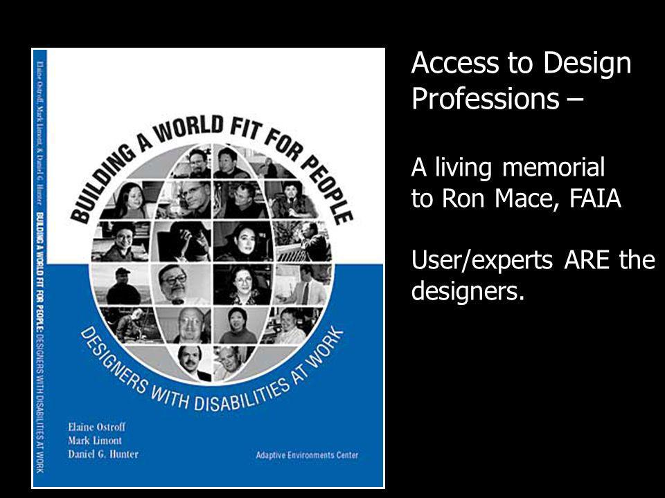 Access to Design Professions – A living memorial to Ron Mace, FAIA User/experts ARE the designers.