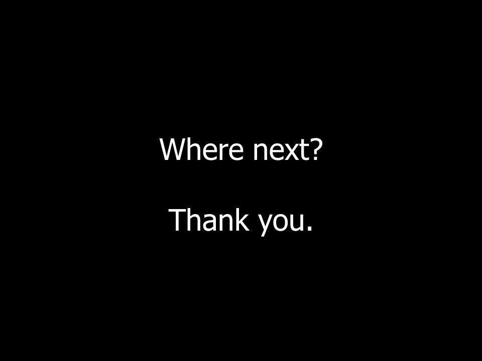 Where next? Thank you.