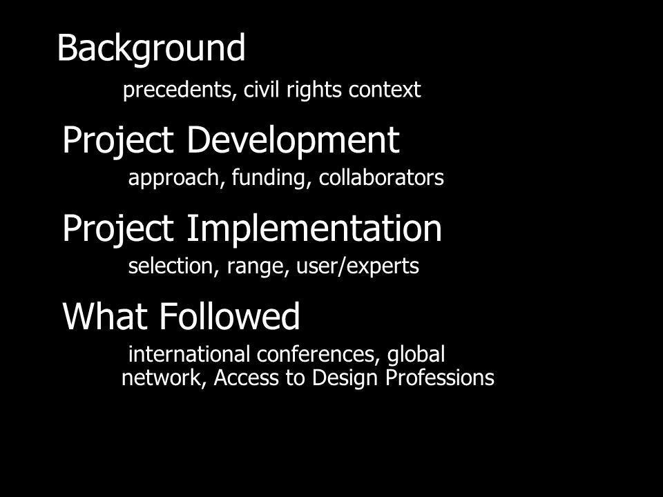 Background precedents, civil rights context Project Development approach, funding, collaborators Project Implementation selection, range, user/experts