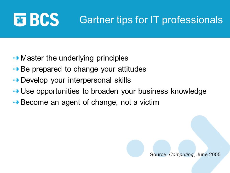 Gartner tips for IT professionals Master the underlying principles Be prepared to change your attitudes Develop your interpersonal skills Use opportunities to broaden your business knowledge Become an agent of change, not a victim Source: Computing, June 2005