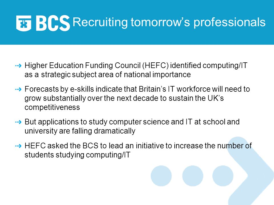 Recruiting tomorrows professionals Higher Education Funding Council (HEFC) identified computing/IT as a strategic subject area of national importance Forecasts by e-skills indicate that Britains IT workforce will need to grow substantially over the next decade to sustain the UKs competitiveness But applications to study computer science and IT at school and university are falling dramatically HEFC asked the BCS to lead an initiative to increase the number of students studying computing/IT