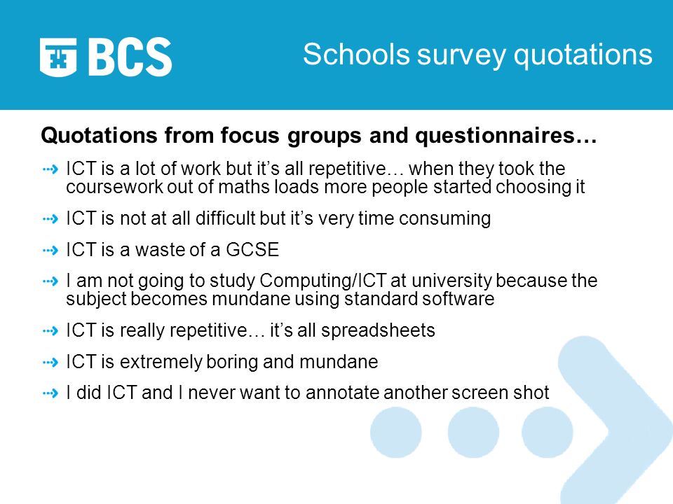 Schools survey quotations Quotations from focus groups and questionnaires… ICT is a lot of work but its all repetitive… when they took the coursework out of maths loads more people started choosing it ICT is not at all difficult but its very time consuming ICT is a waste of a GCSE I am not going to study Computing/ICT at university because the subject becomes mundane using standard software ICT is really repetitive… its all spreadsheets ICT is extremely boring and mundane I did ICT and I never want to annotate another screen shot