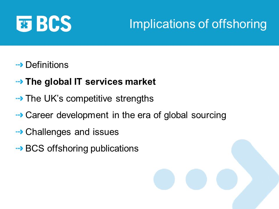 Implications of offshoring Definitions The global IT services market The UKs competitive strengths Career development in the era of global sourcing Challenges and issues BCS offshoring publications