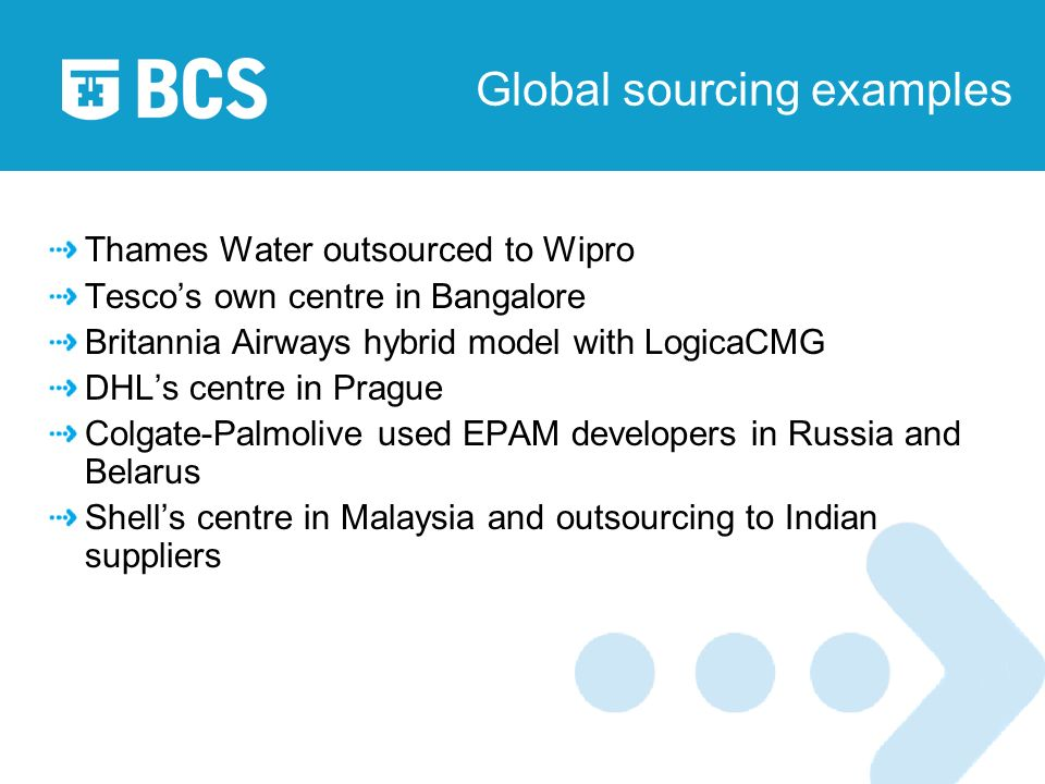 Global sourcing examples Thames Water outsourced to Wipro Tescos own centre in Bangalore Britannia Airways hybrid model with LogicaCMG DHLs centre in Prague Colgate-Palmolive used EPAM developers in Russia and Belarus Shells centre in Malaysia and outsourcing to Indian suppliers