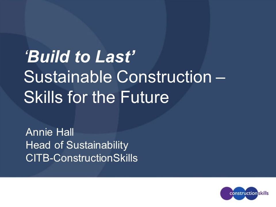 Build to last is about … Good (smarter) business management Building so that … –we (people) –the earths resources (the environment upon which we all depend) –construction businesses (and their profitability) All have a future … that lasts!