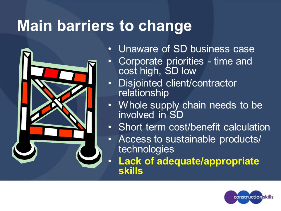 Main barriers to change Unaware of SD business case Corporate priorities - time and cost high, SD low Disjointed client/contractor relationship Whole