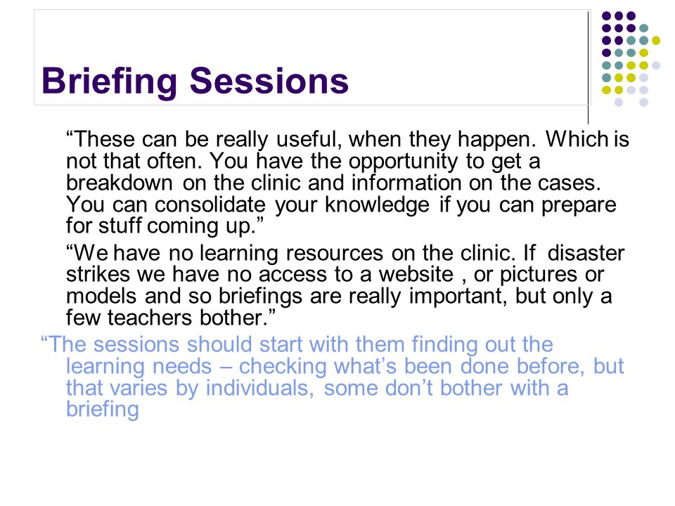 Briefing Sessions These can be really useful, when they happen. Which is not that often. You have the opportunity to get a breakdown on the clinic and