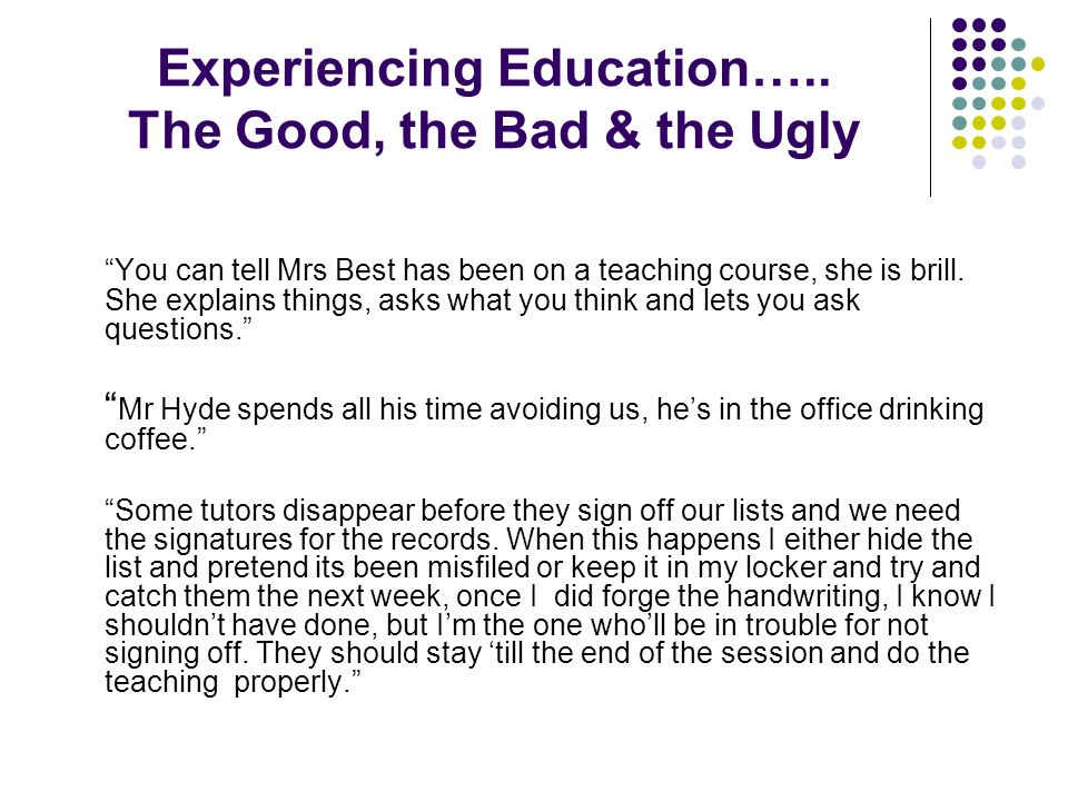 Experiencing Education….. The Good, the Bad & the Ugly You can tell Mrs Best has been on a teaching course, she is brill. She explains things, asks wh