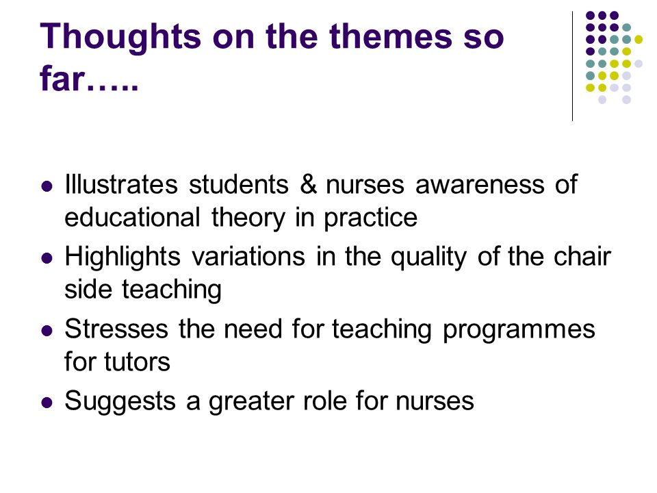 Illustrates students & nurses awareness of educational theory in practice Highlights variations in the quality of the chair side teaching Stresses the need for teaching programmes for tutors Suggests a greater role for nurses Thoughts on the themes so far…..