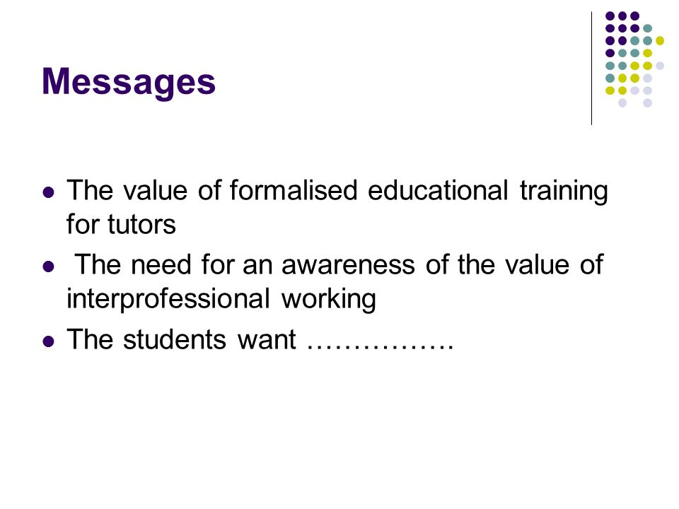 Messages The value of formalised educational training for tutors The need for an awareness of the value of interprofessional working The students want …………….