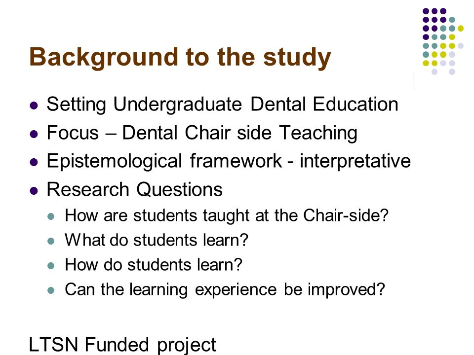Background to the study Setting Undergraduate Dental Education Focus – Dental Chair side Teaching Epistemological framework - interpretative Research Questions How are students taught at the Chair-side.