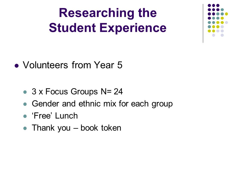 Researching the Student Experience Volunteers from Year 5 3 x Focus Groups N= 24 Gender and ethnic mix for each group Free Lunch Thank you – book toke