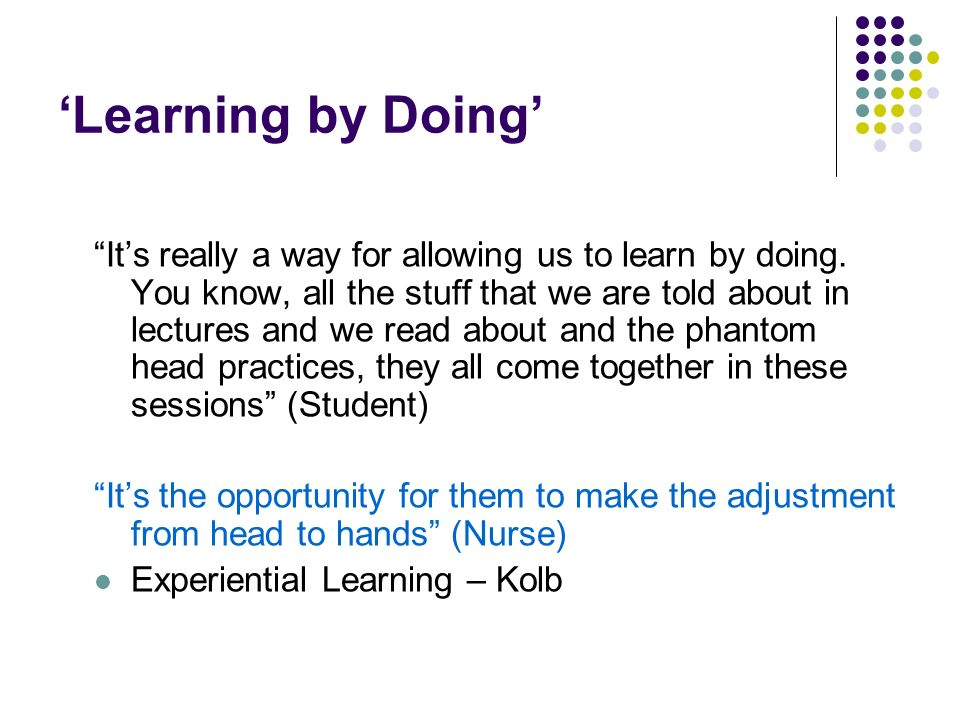 Learning by Doing Its really a way for allowing us to learn by doing. You know, all the stuff that we are told about in lectures and we read about and