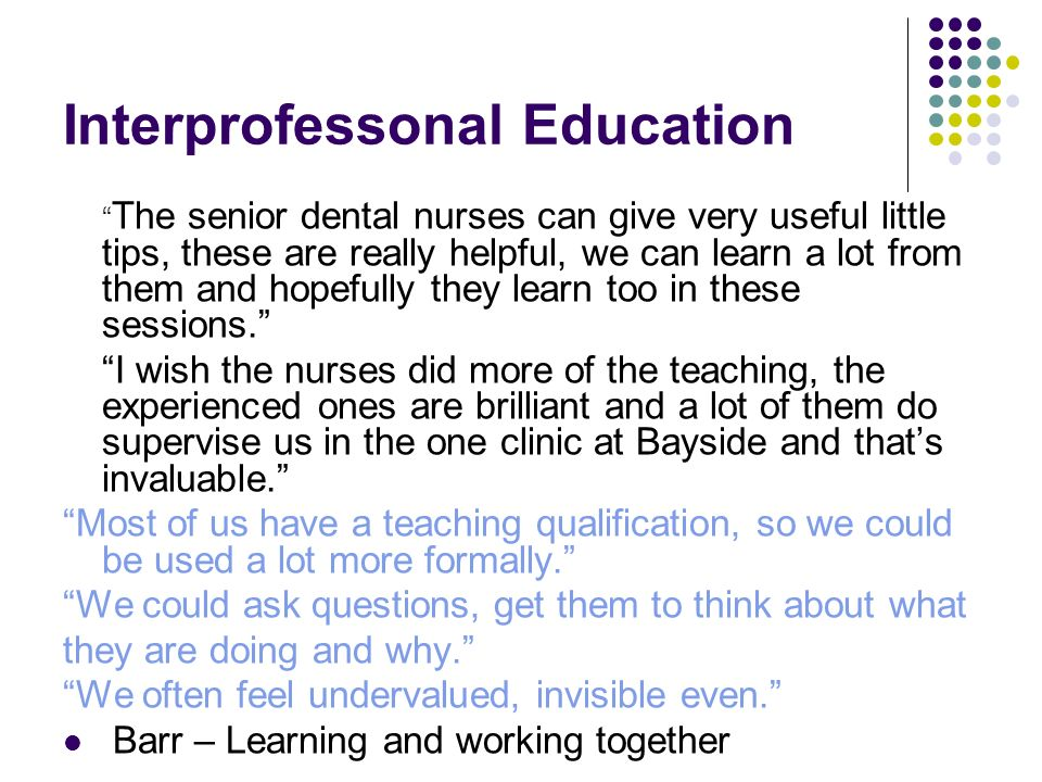 Interprofessonal Education The senior dental nurses can give very useful little tips, these are really helpful, we can learn a lot from them and hopef