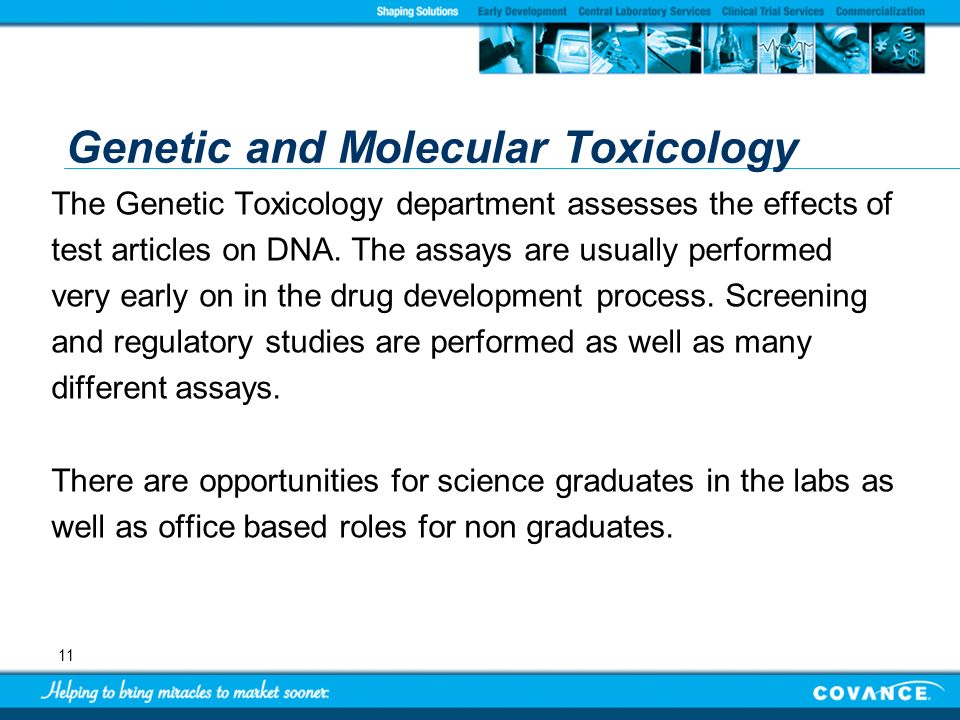 11 Genetic and Molecular Toxicology The Genetic Toxicology department assesses the effects of test articles on DNA. The assays are usually performed v