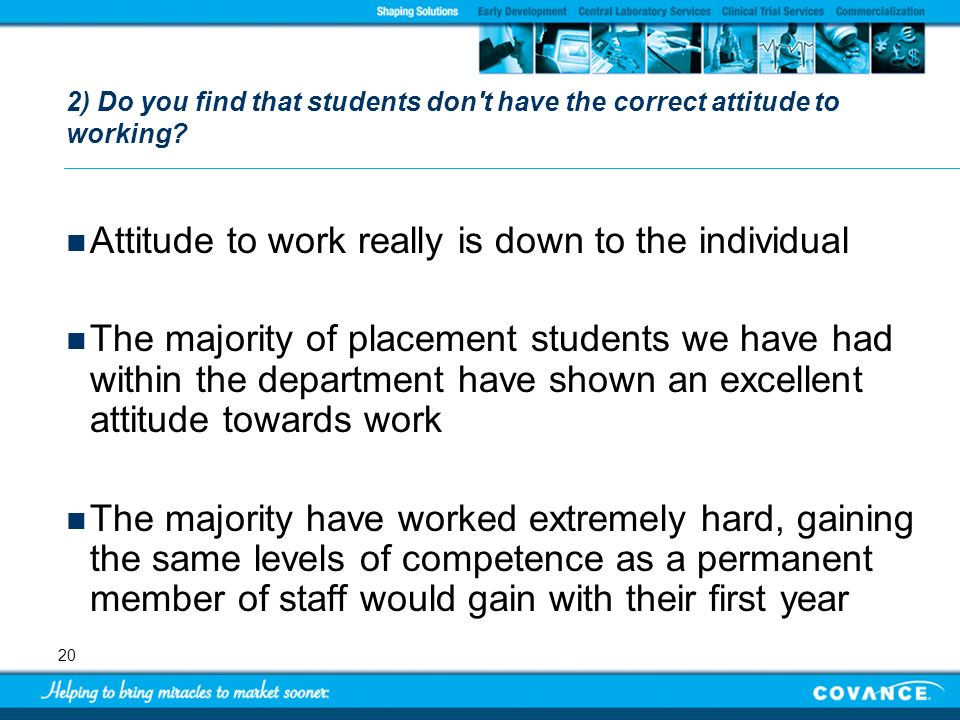 20 2) Do you find that students don't have the correct attitude to working? Attitude to work really is down to the individual The majority of placemen