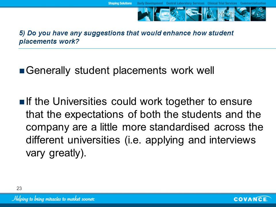 23 5) Do you have any suggestions that would enhance how student placements work? Generally student placements work well If the Universities could wor