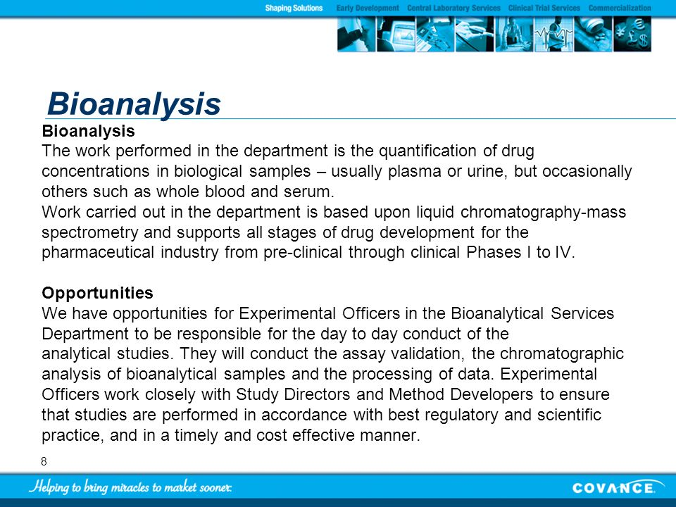 8 Bioanalysis The work performed in the department is the quantification of drug concentrations in biological samples – usually plasma or urine, but o