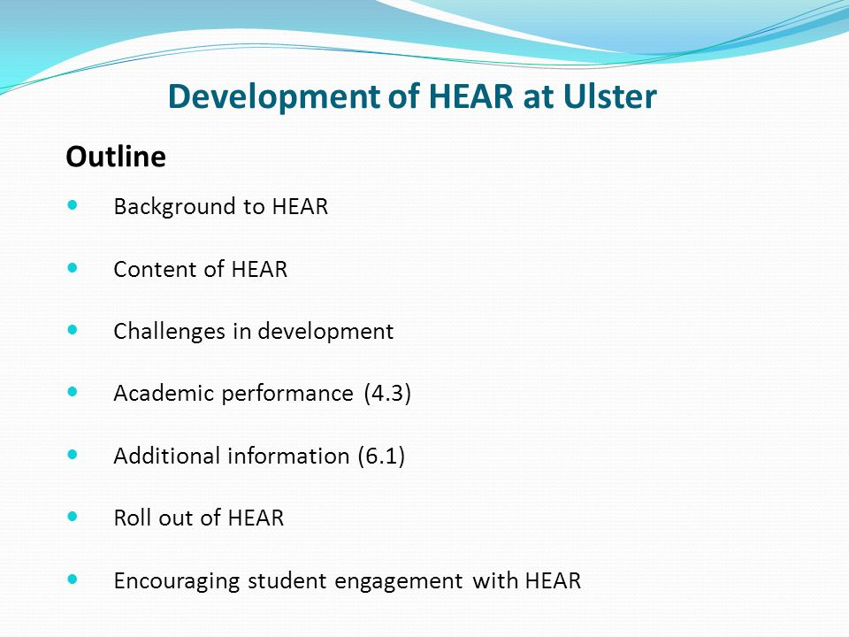 Background to HEAR Debate over degree classification system Burgess Implementation Steering Group 2005 Proposal – Higher Education Achievement Report (HEAR) should become the key record for all university level undergraduate achievements Pilot phase 1 – 18 institutions; phase 2 – 30 institutions Ulster HEAR Implementation Steering Group (reports to T&L committee)