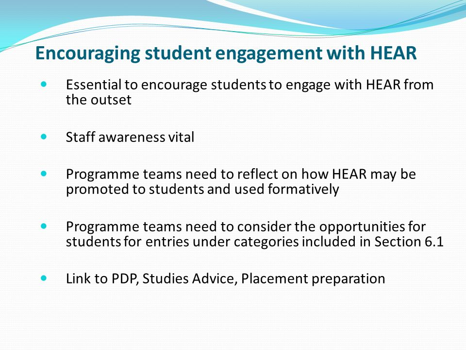 Encouraging student engagement with HEAR Essential to encourage students to engage with HEAR from the outset Staff awareness vital Programme teams need to reflect on how HEAR may be promoted to students and used formatively Programme teams need to consider the opportunities for students for entries under categories included in Section 6.1 Link to PDP, Studies Advice, Placement preparation