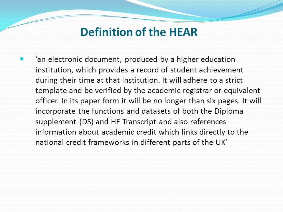 Purpose of the HEAR As a formative document Basis for reviewing progress and planning future activities Support student engagement in opportunities beyond the curriculum As an aide- memoire for students in making applications Subject to the appropriate permissions, for verification by employers and postgraduate tutors of statements made by the student As a formal, exit document Provides details within section 6.1 (Additional Achievements) of the wider achievements of the holder Capture more fully the strengths and weaknesses of the students performance … thereby enhancing their employability