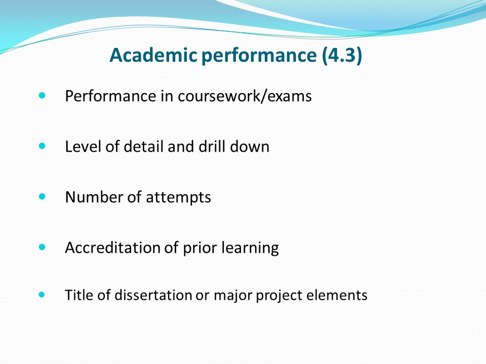 Academic performance (4.3) Performance in coursework/exams Level of detail and drill down Number of attempts Accreditation of prior learning Title of dissertation or major project elements