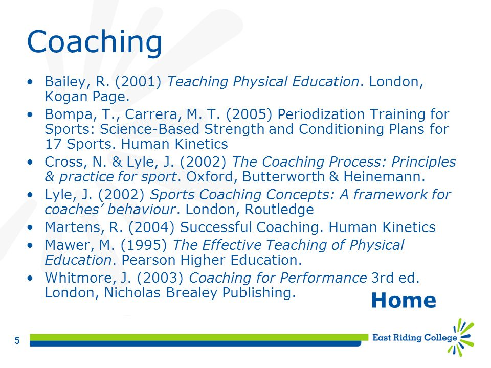 5 Coaching Bailey, R. (2001) Teaching Physical Education. London, Kogan Page. Bompa, T., Carrera, M. T. (2005) Periodization Training for Sports: Scie