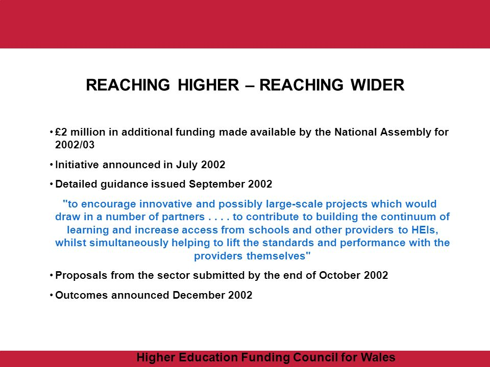 Higher Education Funding Council for Wales REACHING HIGHER – REACHING WIDER £2 million in additional funding made available by the National Assembly for 2002/03 Initiative announced in July 2002 Detailed guidance issued September 2002 to encourage innovative and possibly large-scale projects which would draw in a number of partners....
