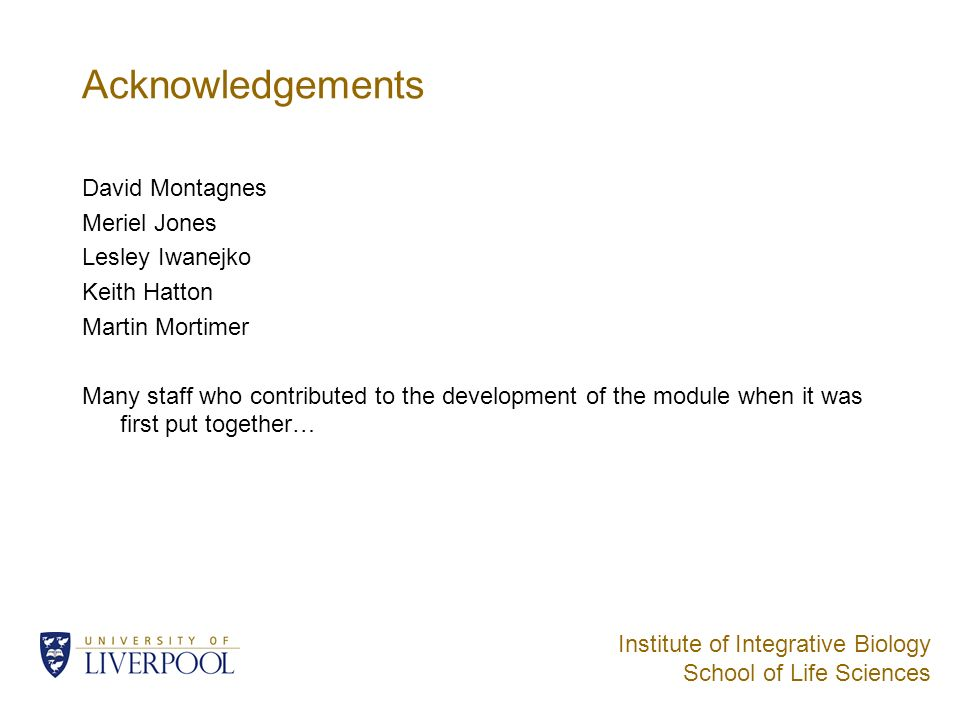 Institute of Integrative Biology School of Life Sciences Acknowledgements David Montagnes Meriel Jones Lesley Iwanejko Keith Hatton Martin Mortimer Many staff who contributed to the development of the module when it was first put together…