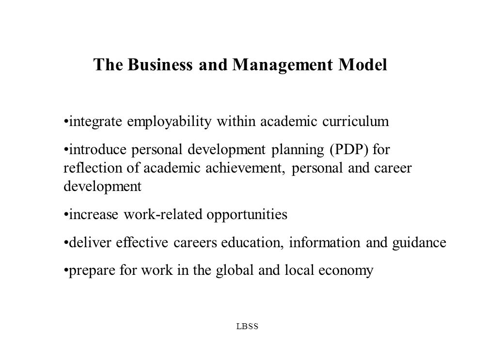 LBSS The Business and Management Model integrate employability within academic curriculum introduce personal development planning (PDP) for reflection of academic achievement, personal and career development increase work-related opportunities deliver effective careers education, information and guidance prepare for work in the global and local economy