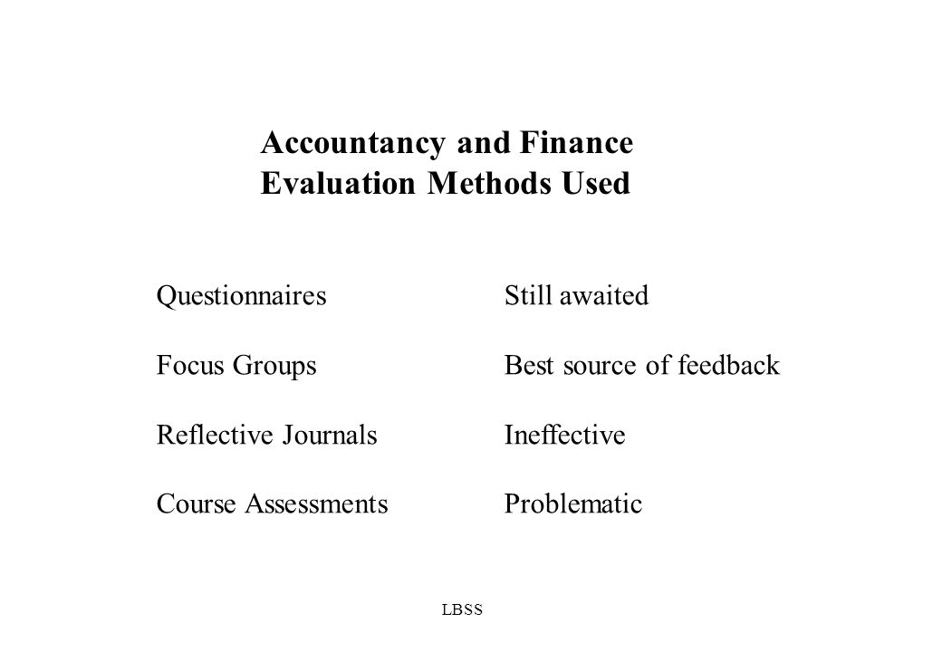 LBSS Accountancy and Finance Evaluation Methods Used QuestionnairesStill awaited Focus GroupsBest source of feedback Reflective JournalsIneffective Course AssessmentsProblematic