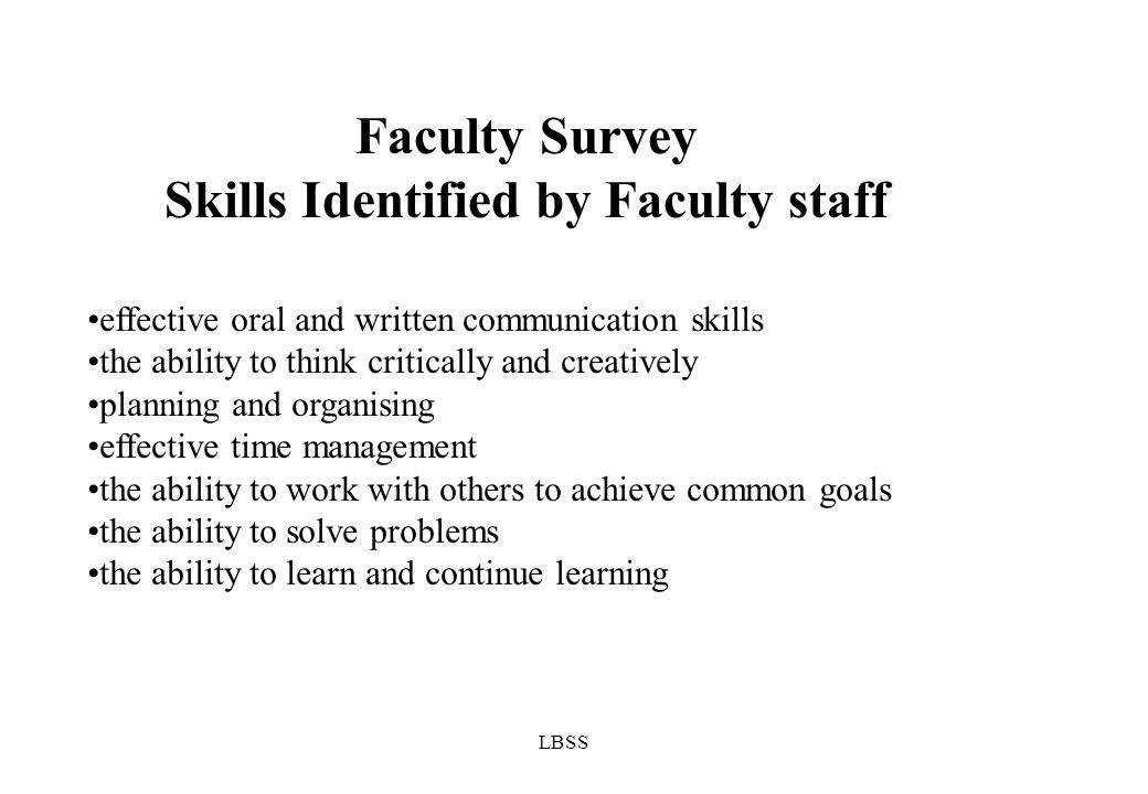 LBSS effective oral and written communication skills the ability to think critically and creatively planning and organising effective time management the ability to work with others to achieve common goals the ability to solve problems the ability to learn and continue learning Faculty Survey Skills Identified by Faculty staff