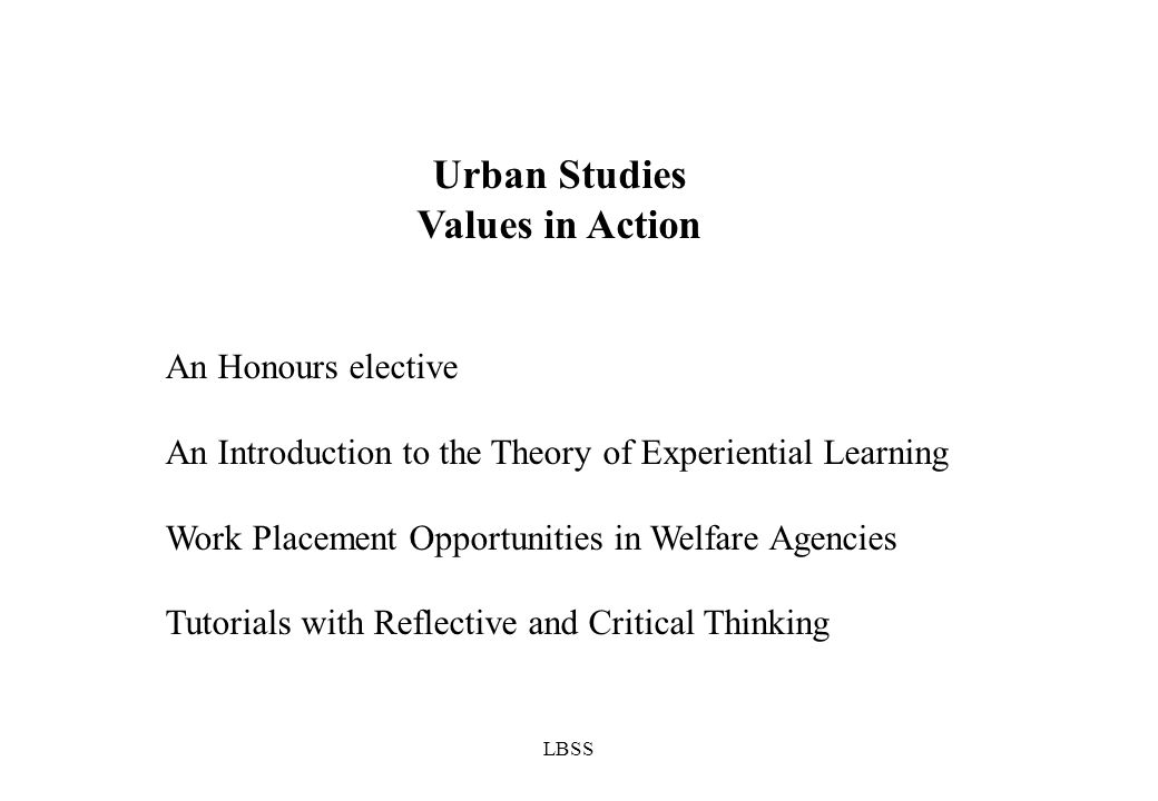 LBSS Urban Studies Values in Action An Honours elective An Introduction to the Theory of Experiential Learning Work Placement Opportunities in Welfare Agencies Tutorials with Reflective and Critical Thinking
