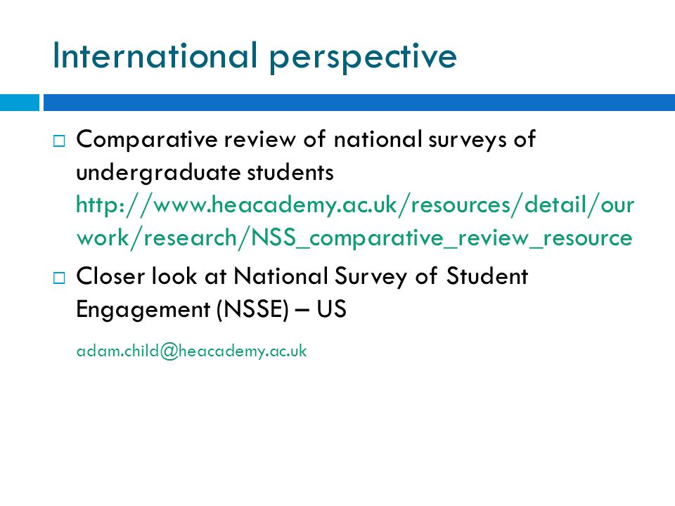 International perspective Comparative review of national surveys of undergraduate students http://www.heacademy.ac.uk/resources/detail/our work/research/NSS_comparative_review_resource Closer look at National Survey of Student Engagement (NSSE) – US adam.child@heacademy.ac.uk