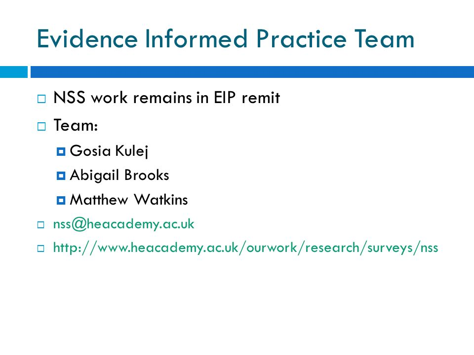 Evidence Informed Practice Team NSS work remains in EIP remit Team: Gosia Kulej Abigail Brooks Matthew Watkins nss@heacademy.ac.uk http://www.heacademy.ac.uk/ourwork/research/surveys/nss