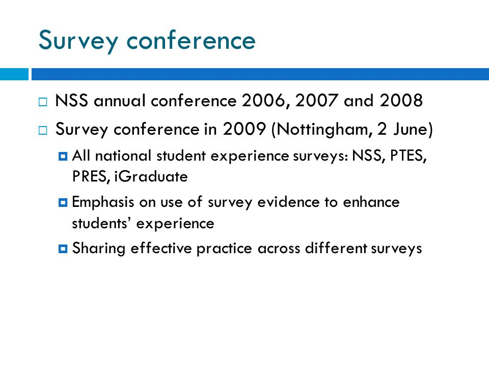 Survey conference NSS annual conference 2006, 2007 and 2008 Survey conference in 2009 (Nottingham, 2 June) All national student experience surveys: NSS, PTES, PRES, iGraduate Emphasis on use of survey evidence to enhance students experience Sharing effective practice across different surveys