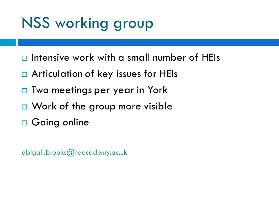NSS working group Intensive work with a small number of HEIs Articulation of key issues for HEIs Two meetings per year in York Work of the group more visible Going online abigail.brooks@heacademy.ac.uk